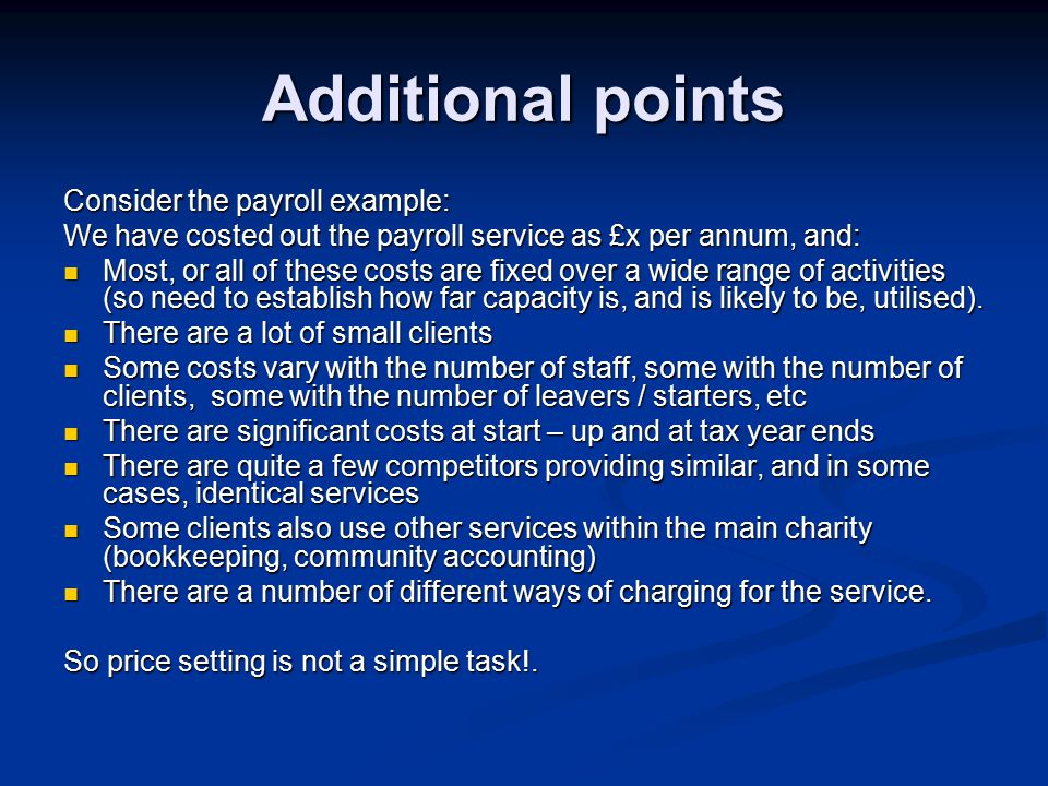 Additional points Consider the payroll example: We have costed out the payroll service as £x per annum, and: Most, or all of these costs are fixed over a wide range of activities (so need to establish how far capacity is, and is likely to be, utilised).