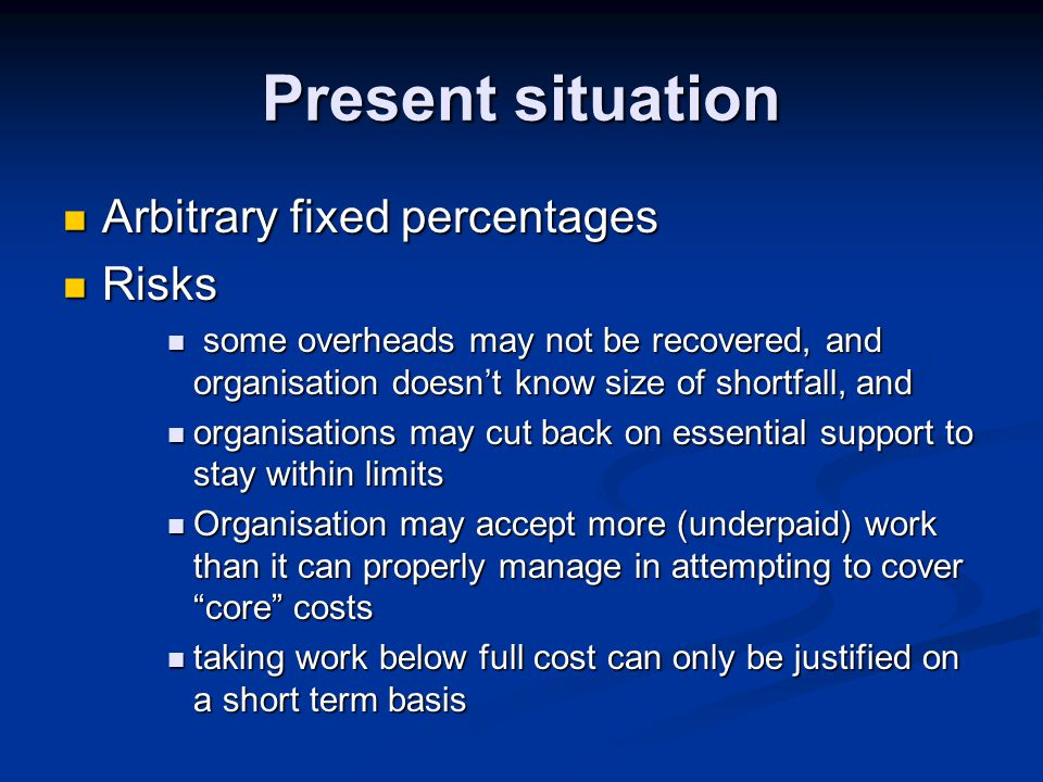 Present situation Arbitrary fixed percentages Arbitrary fixed percentages Risks Risks some overheads may not be recovered, and organisation doesn't know size of shortfall, and some overheads may not be recovered, and organisation doesn't know size of shortfall, and organisations may cut back on essential support to stay within limits organisations may cut back on essential support to stay within limits Organisation may accept more (underpaid) work than it can properly manage in attempting to cover core costs Organisation may accept more (underpaid) work than it can properly manage in attempting to cover core costs taking work below full cost can only be justified on a short term basis taking work below full cost can only be justified on a short term basis