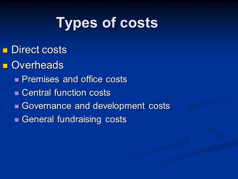 Types of costs Direct costs Direct costs Overheads Overheads Premises and office costs Premises and office costs Central function costs Central function costs Governance and development costs Governance and development costs General fundraising costs General fundraising costs