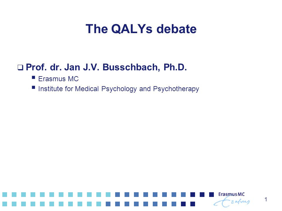 1 The QALYs debate  Prof. dr. Jan J.V. Busschbach, Ph.D.
