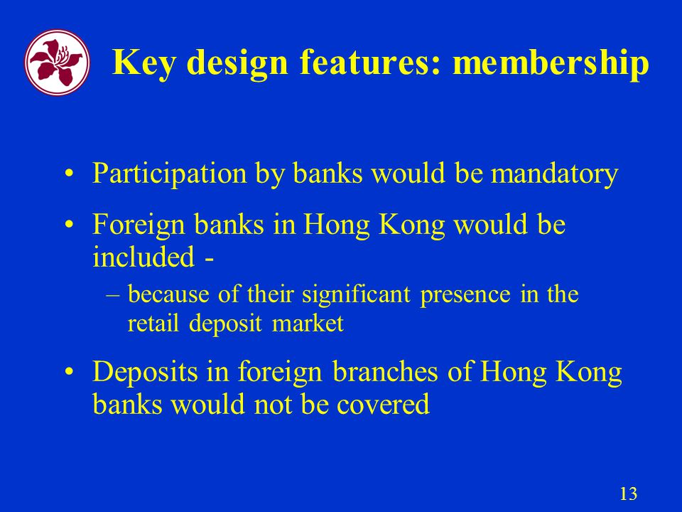 13 Key design features: membership Participation by banks would be mandatory Foreign banks in Hong Kong would be included - –because of their significant presence in the retail deposit market Deposits in foreign branches of Hong Kong banks would not be covered