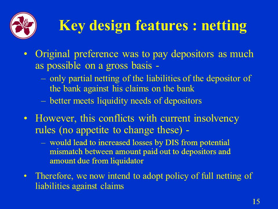 15 Key design features : netting Original preference was to pay depositors as much as possible on a gross basis - –only partial netting of the liabilities of the depositor of the bank against his claims on the bank –better meets liquidity needs of depositors However, this conflicts with current insolvency rules (no appetite to change these) - –would lead to increased losses by DIS from potential mismatch between amount paid out to depositors and amount due from liquidator Therefore, we now intend to adopt policy of full netting of liabilities against claims