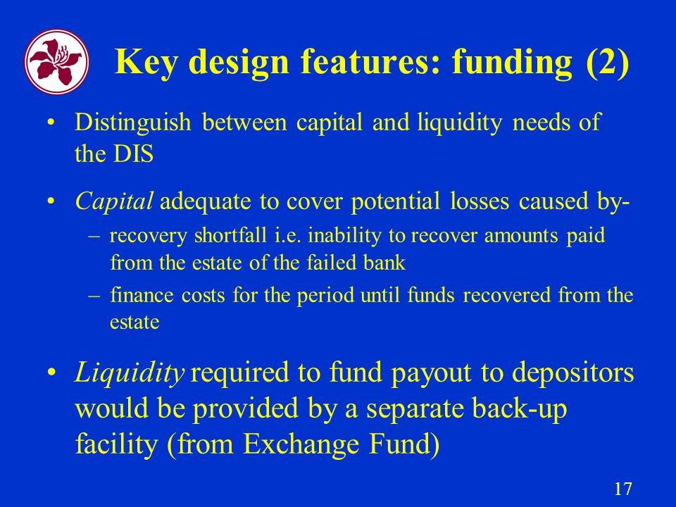 17 Key design features: funding (2) Distinguish between capital and liquidity needs of the DIS Capital adequate to cover potential losses caused by- –recovery shortfall i.e.