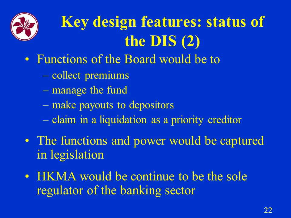22 Key design features: status of the DIS (2) Functions of the Board would be to –collect premiums –manage the fund –make payouts to depositors –claim in a liquidation as a priority creditor The functions and power would be captured in legislation HKMA would be continue to be the sole regulator of the banking sector