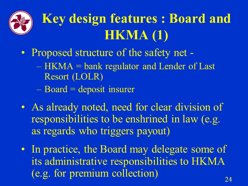 24 Key design features : Board and HKMA (1) Proposed structure of the safety net - –HKMA = bank regulator and Lender of Last Resort (LOLR) –Board = deposit insurer As already noted, need for clear division of responsibilities to be enshrined in law (e.g.
