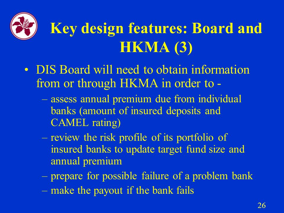 26 Key design features: Board and HKMA (3) DIS Board will need to obtain information from or through HKMA in order to - –assess annual premium due from individual banks (amount of insured deposits and CAMEL rating) –review the risk profile of its portfolio of insured banks to update target fund size and annual premium –prepare for possible failure of a problem bank –make the payout if the bank fails