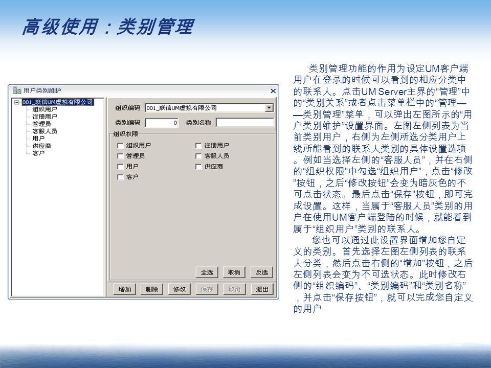 高级使用:类别管理 类别管理功能的作用为设定 UM 客户端 用户在登录的时候可以看到的相应分类中 的联系人。点击 UM Server 主界的 管理 中 的 类别关系 或者点击菜单栏中的 管理 — — 类别管理 菜单,可以弹出左图所示的 用 户类别维护 设置界面。左图左侧列表为当 前类别用户,右侧为左侧所选分类用户上 线所能看到的联系人类别的具体设置选项 。例如当选择左侧的 客服人员 ,并在右侧 的 组织权限 中勾选 组织用户 ,点击 修改 按钮,之后 修改按钮 会变为暗灰色的不 可点击状态。最后点击 保存 按钮,即可完 成设置。这样,当属于 客服人员 类别的用 户在使用 UM 客户端登陆的时候,就能看到 属于 组织用户 类别的联系人。 您也可以通过此设置界面增加您自定 义的类别。首先选择左图左侧列表的联系 人分类,然后点击右侧的 增加 按钮,之后 左侧列表会变为不可选状态。此时修改右 侧的 组织编码 、 类别编码 和 类别名称 ,并点击 保存按钮 ,就可以完成您自定义 的用户
