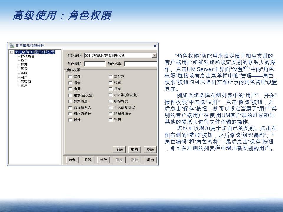 高级使用:角色权限 角色权限 功能用来设定属于相应类别的 客户端用户所能对您所设定类别的联系人的操 作。点击 UM Server 主界面 设置栏 中的 角色 权限 链接或者点击菜单栏中的 管理 —— 角色 权限 按钮均可以弹出左图所示的角色管理设置 界面。 例如当您选择左侧列表中的 用户 ,并在 操作权限 中勾选 文件 ,点击 修改 按钮,之 后点击 保存 按钮,就可以设定当属于 用户 类 别的客户端用户在使 用 UM 客户端的时候能与 其他的联系人进行文件传输的操作。 您也可以增加属于您自己的类别。点击左 图右侧的 增加 按钮,之后修改 组织编码 、 角色编码 和 角色名称 ,最后点击 保存 按钮 ,即可在左侧的列表栏中增加新类别的用户。