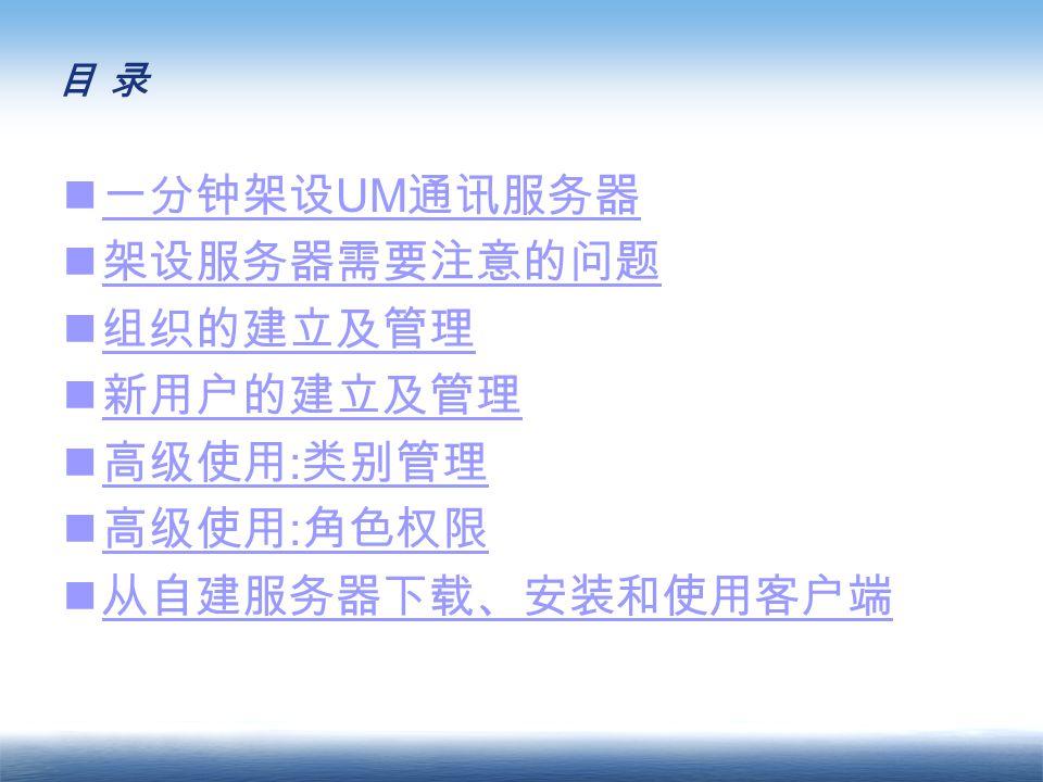 目 录目 录 一分钟架设 UM 通讯服务器 一分钟架设 UM 通讯服务器 架设服务器需要注意的问题 组织的建立及管理 新用户的建立及管理 高级使用 : 类别管理 高级使用 : 类别管理 高级使用 : 角色权限 高级使用 : 角色权限 从自建服务器下载、安装和使用客户端