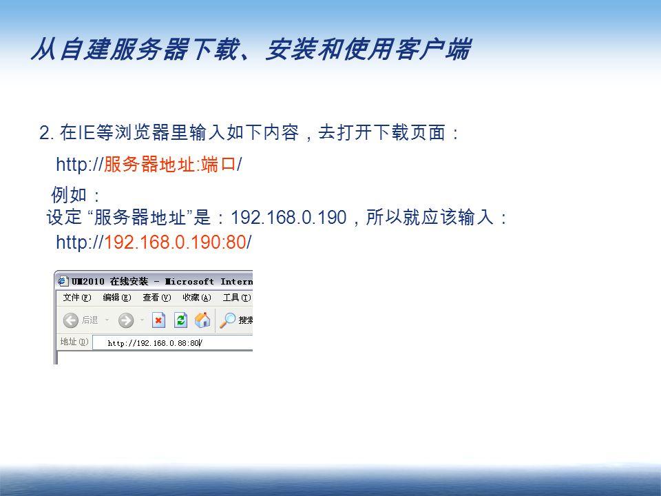 """2. 在 IE 等浏览器里输入如下内容,去打开下载页面: http:// 服务器地址 : 端口 / 例如: 设定 """" 服务器地址 """" 是: 192.168.0.190 ,所以就应该输入: http://192.168.0.190:80/ 从自建服务器下载、安装和使用客户端"""