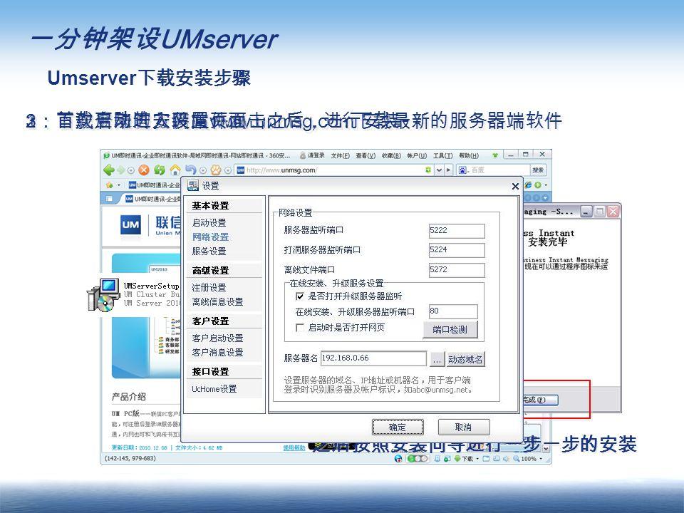 一分钟架设 UMserver Umserver 下载安装步骤 1 :首先登陆官方网站 www.unmsg.com 下载最新的服务器端软件 2 :下载下来的安装文件双击之后,进行安装 之后按照安装向导进行一步一步的安装 3 :首次启动进入设置页面