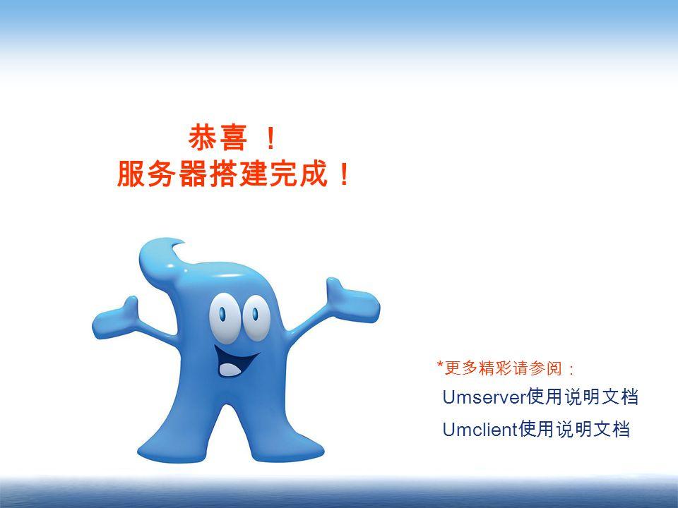 恭喜 ! 服务器搭建完成! Umserver 使用说明文档 Umclient 使用说明文档 * 更多精彩请参阅: