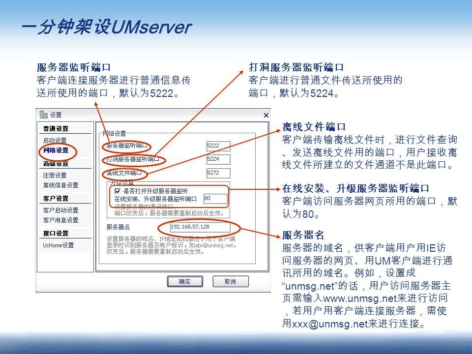 服务器监听端口 客户端连接服务器进行普通信息传 送所使用的端口,默认为 5222 。 离线文件端口 客户端传输离线文件时,进行文件查询 、发送离线文件用的端口,用户接收离 线文件所建立的文件通道不是此端口。 打洞服务器监听端口 客户端进行普通文件传送所使用的 端口,默认为 5224 。 在线安装、升级服务器监听端口 客户端访问服务器网页所用的端口,默 认为 80 。 服务器名 服务器的域名,供客户端用户用 IE 访 问服务器的网页、用 UM 客户端进行通 讯所用的域名。例如,设置成 unmsg.net 的话,用户访问服务器主 页需输入 www.unmsg.net 来进行访问 ,若用户用客户端连接服务器,需使 用 xxx@unmsg.net 来进行连接。 一分钟架设 UMserver