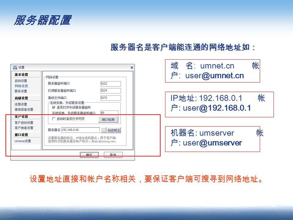 服务器配置 服务器名是客户端能连通的网络地址如: 域 名 : umnet.cn 帐 户 : user@umnet.cn IP 地址 : 192.168.0.1 帐 户 : user@192.168.0.1 机器名 : umserver 帐 户 : user@umserver 设置地址直接和帐户名称相关,要保证客户端可搜寻到网络地址。
