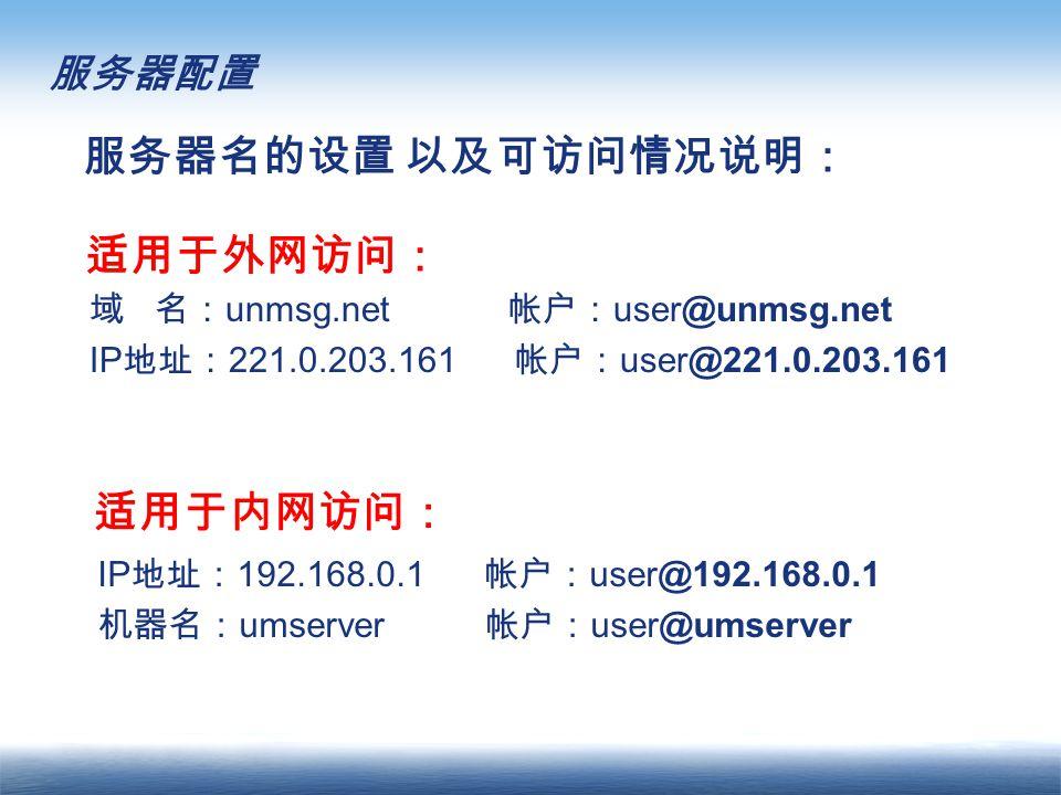 服务器配置 IP 地址: 192.168.0.1 帐户: user@192.168.0.1 机器名: umserver 帐户: user@umserver 服务器名的设置 以及可访问情况说明: 域 名: unmsg.net 帐户: user@unmsg.net IP 地址: 221.0.203.161 帐户: user@221.0.203.161 适用于外网访问: 适用于内网访问: