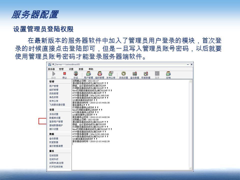 服务器配置 设置管理员登陆权限 在最新版本的服务器软件中加入了管理员用户登录的模块,首次登 录的时候直接点击登陆即可,但是一旦写入管理员账号密码,以后就要 使用管理员账号密码才能登录服务器端软件。