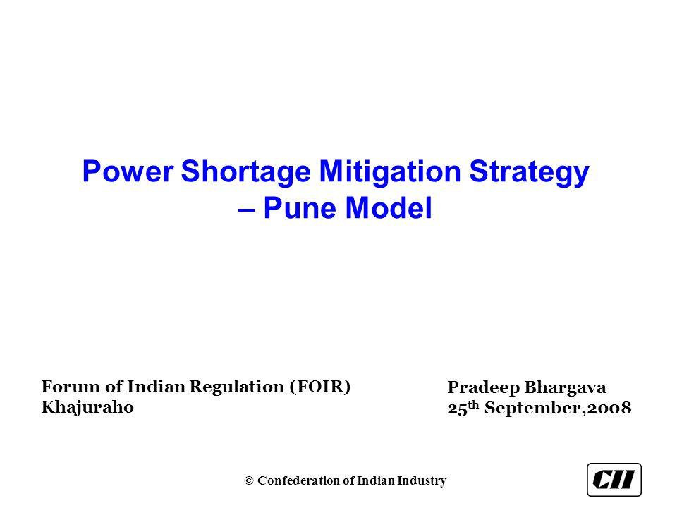 © Confederation of Indian Industry Power Shortage Mitigation Strategy – Pune Model Forum of Indian Regulation (FOIR) Khajuraho Pradeep Bhargava 25 th September,2008