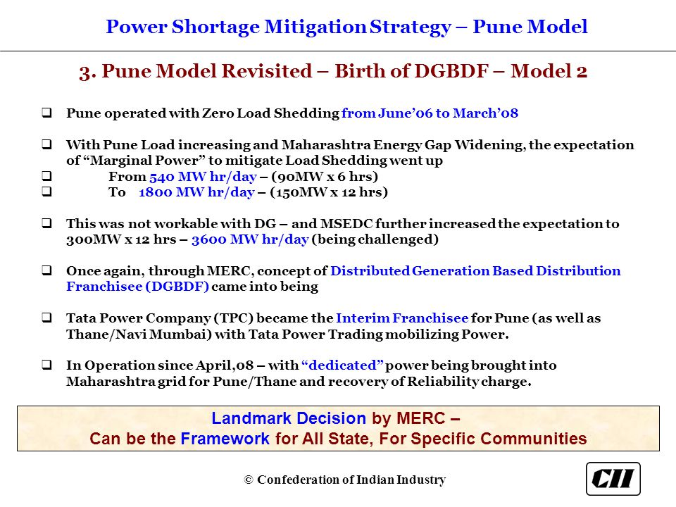 © Confederation of Indian Industry  Pune operated with Zero Load Shedding from June'06 to March'08  With Pune Load increasing and Maharashtra Energy Gap Widening, the expectation of Marginal Power to mitigate Load Shedding went up  From 540 MW hr/day – (90MW x 6 hrs)  To 1800 MW hr/day – (150MW x 12 hrs)  This was not workable with DG – and MSEDC further increased the expectation to 300MW x 12 hrs – 3600 MW hr/day (being challenged)  Once again, through MERC, concept of Distributed Generation Based Distribution Franchisee (DGBDF) came into being  Tata Power Company (TPC) became the Interim Franchisee for Pune (as well as Thane/Navi Mumbai) with Tata Power Trading mobilizing Power.