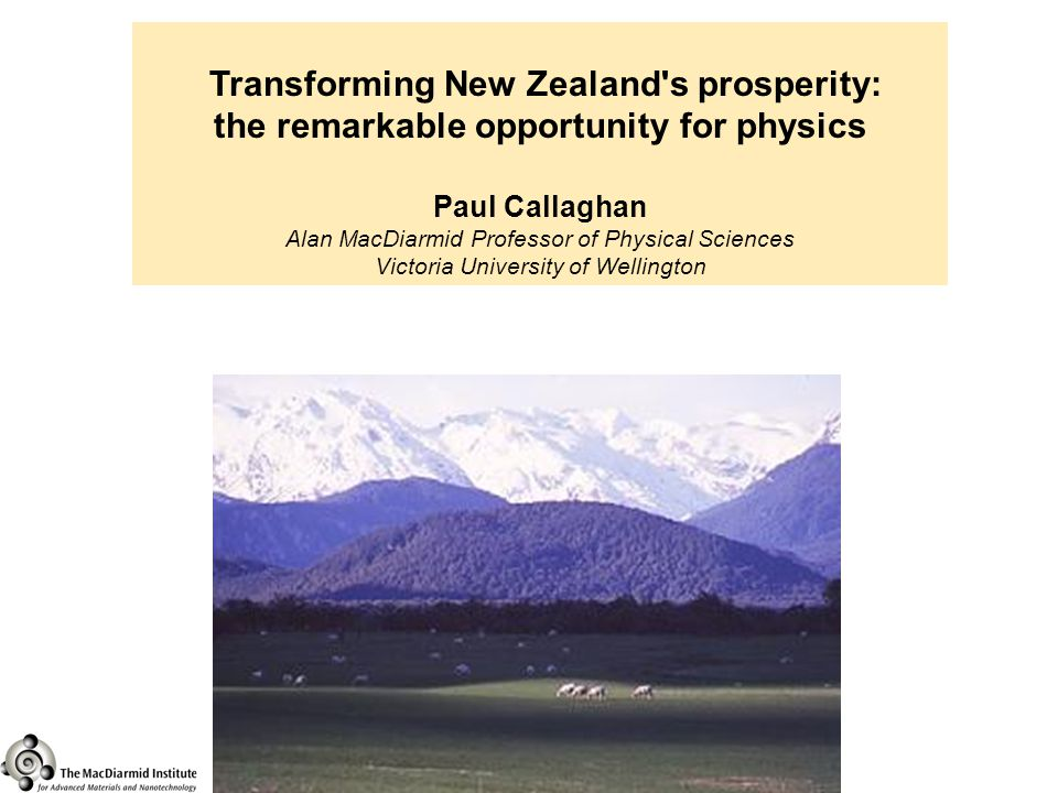 Transforming New Zealand s prosperity: the remarkable opportunity for physics Paul Callaghan Alan MacDiarmid Professor of Physical Sciences Victoria University of Wellington