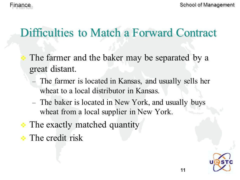 11 Finance School of Management Difficulties to Match a Forward Contract  The farmer and the baker may be separated by a great distant.