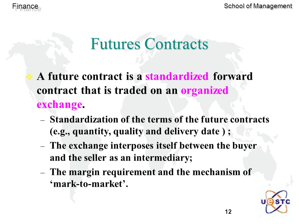 12 Finance School of Management Futures Contracts  A future contract is a standardized forward contract that is traded on an organized exchange.