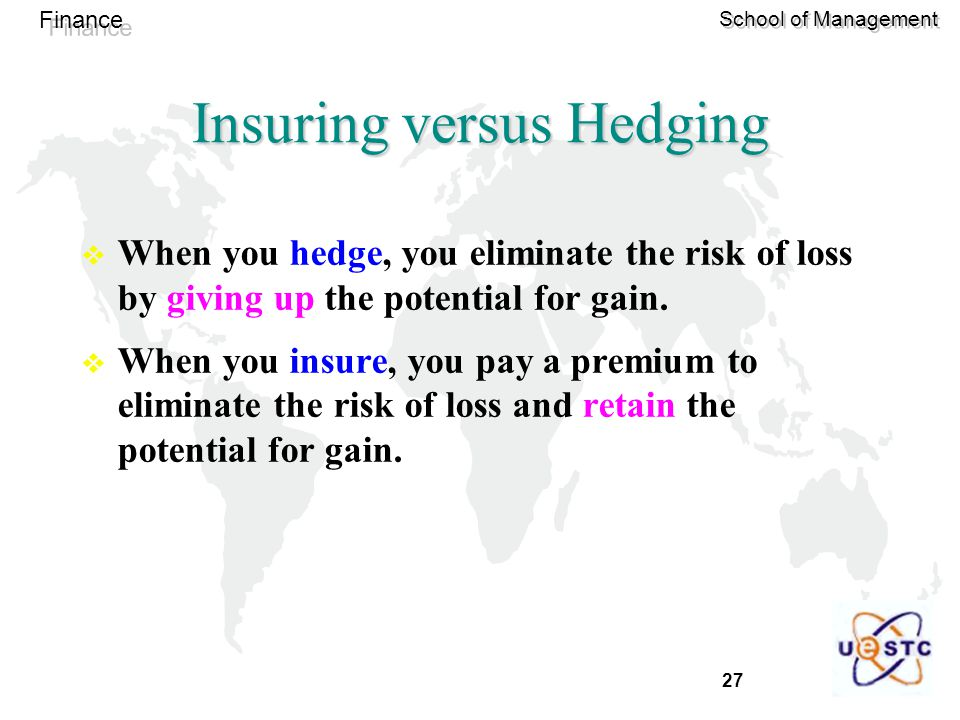 27 Finance School of Management Insuring versus Hedging  When you hedge, you eliminate the risk of loss by giving up the potential for gain.