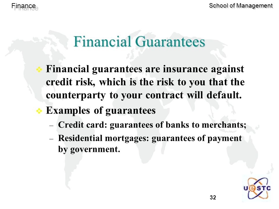 32 Finance School of Management Financial Guarantees  Financial guarantees are insurance against credit risk, which is the risk to you that the counterparty to your contract will default.