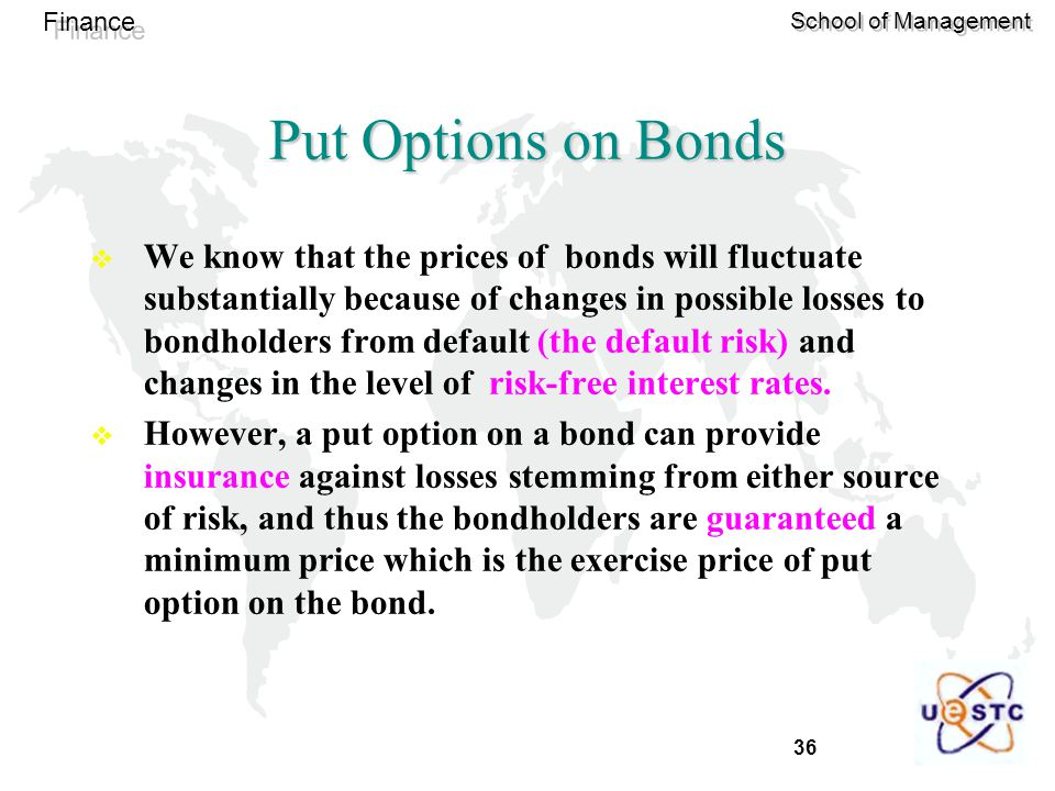 36 Finance School of Management Put Options on Bonds  We know that the prices of bonds will fluctuate substantially because of changes in possible losses to bondholders from default (the default risk) and changes in the level of risk-free interest rates.