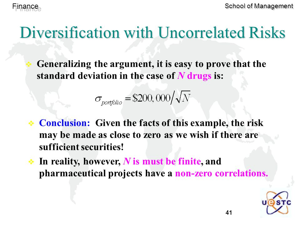 41 Finance School of Management Diversification with Uncorrelated Risks  Generalizing the argument, it is easy to prove that the standard deviation in the case of N drugs is:  Conclusion: Given the facts of this example, the risk may be made as close to zero as we wish if there are sufficient securities.