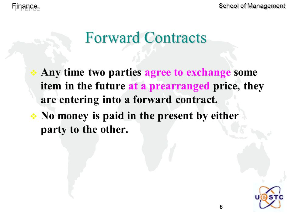 6 Finance School of Management Forward Contracts  Any time two parties agree to exchange some item in the future at a prearranged price, they are entering into a forward contract.