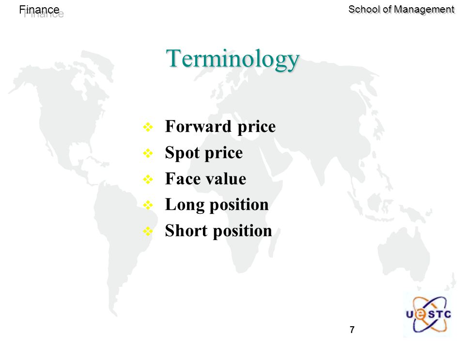 7 Finance School of Management Terminology  Forward price  Spot price  Face value  Long position  Short position