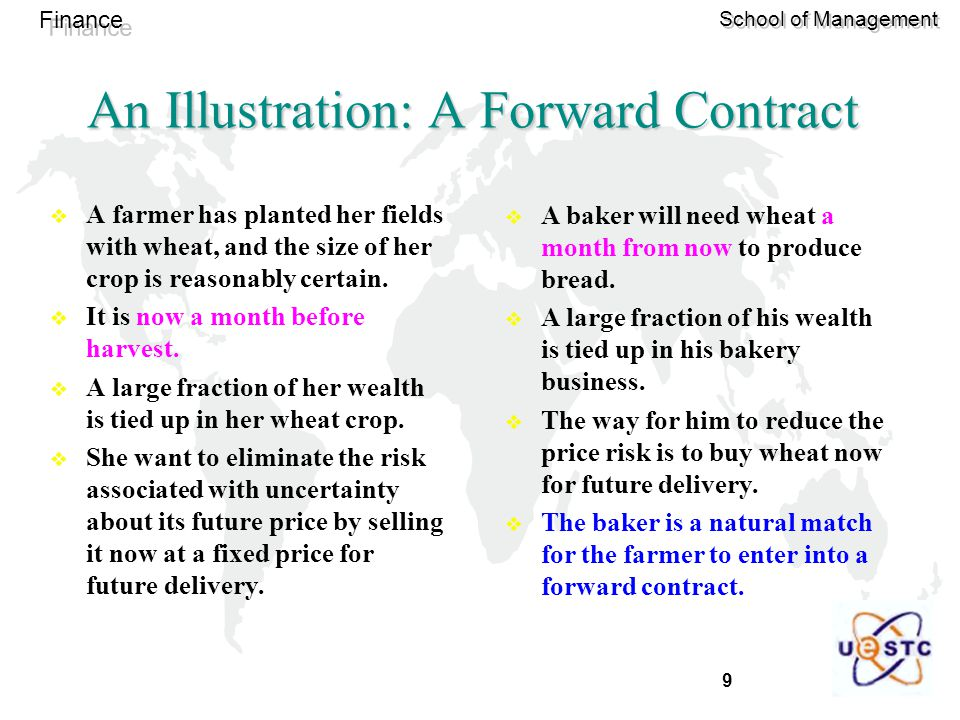 9 Finance School of Management An Illustration: A Forward Contract  A farmer has planted her fields with wheat, and the size of her crop is reasonably certain.