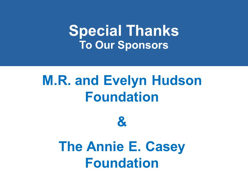 Special Thanks To Our Sponsors M.R. and Evelyn Hudson Foundation & The Annie E. Casey Foundation