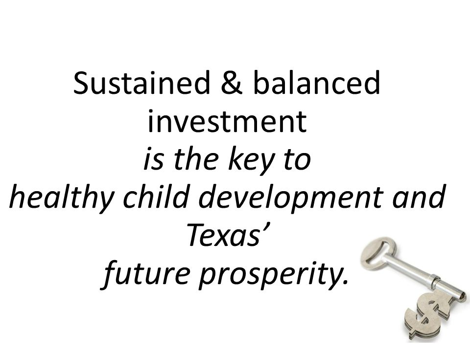 Sustained & balanced investment is the key to healthy child development and Texas' future prosperity.