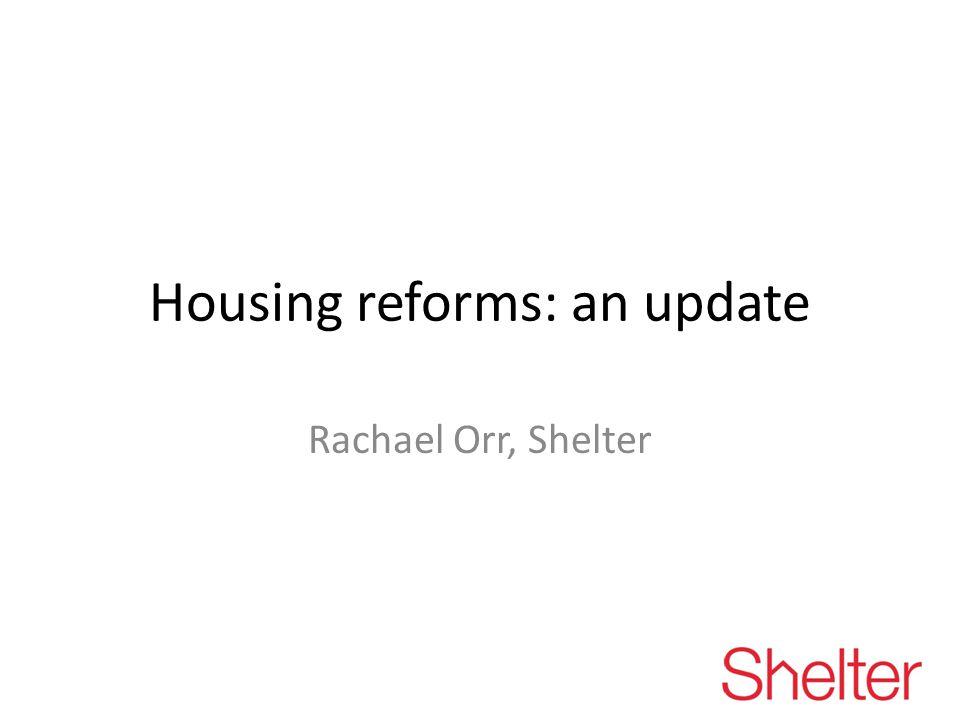 Housing reforms: an update Rachael Orr, Shelter