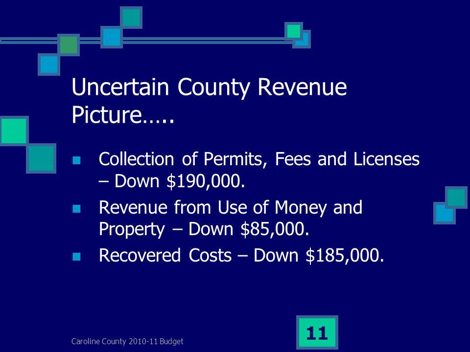 Caroline County 2010-11 Budget 11 Uncertain County Revenue Picture…..