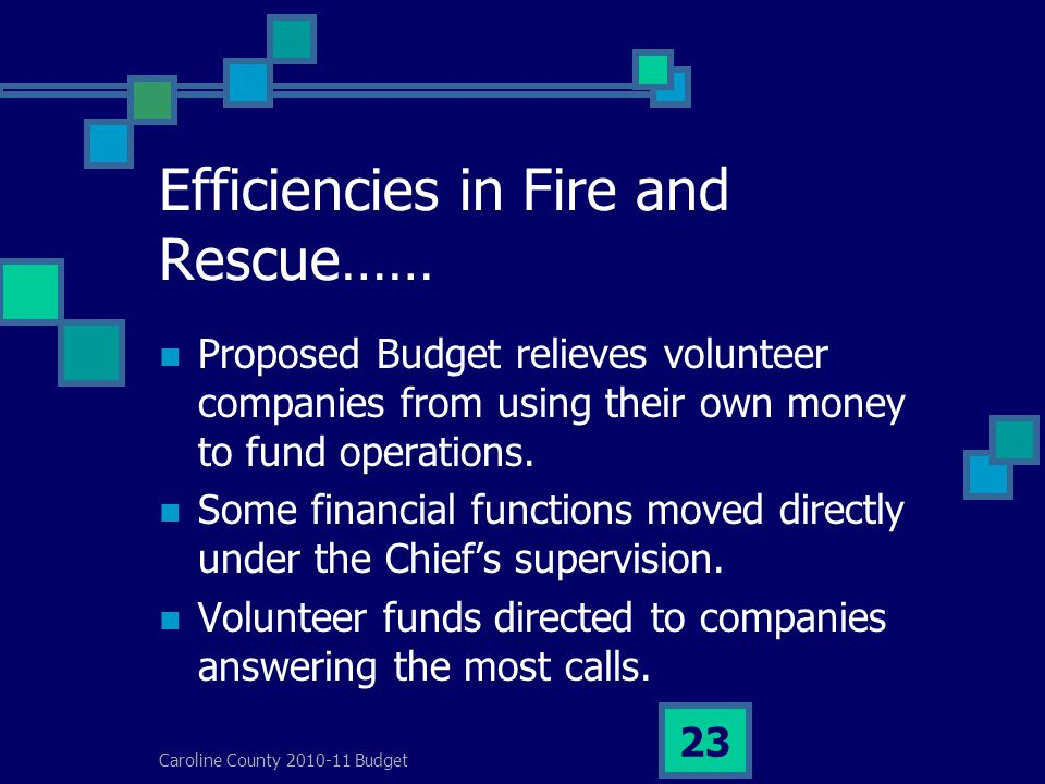 Caroline County 2010-11 Budget 23 Efficiencies in Fire and Rescue…… Proposed Budget relieves volunteer companies from using their own money to fund operations.