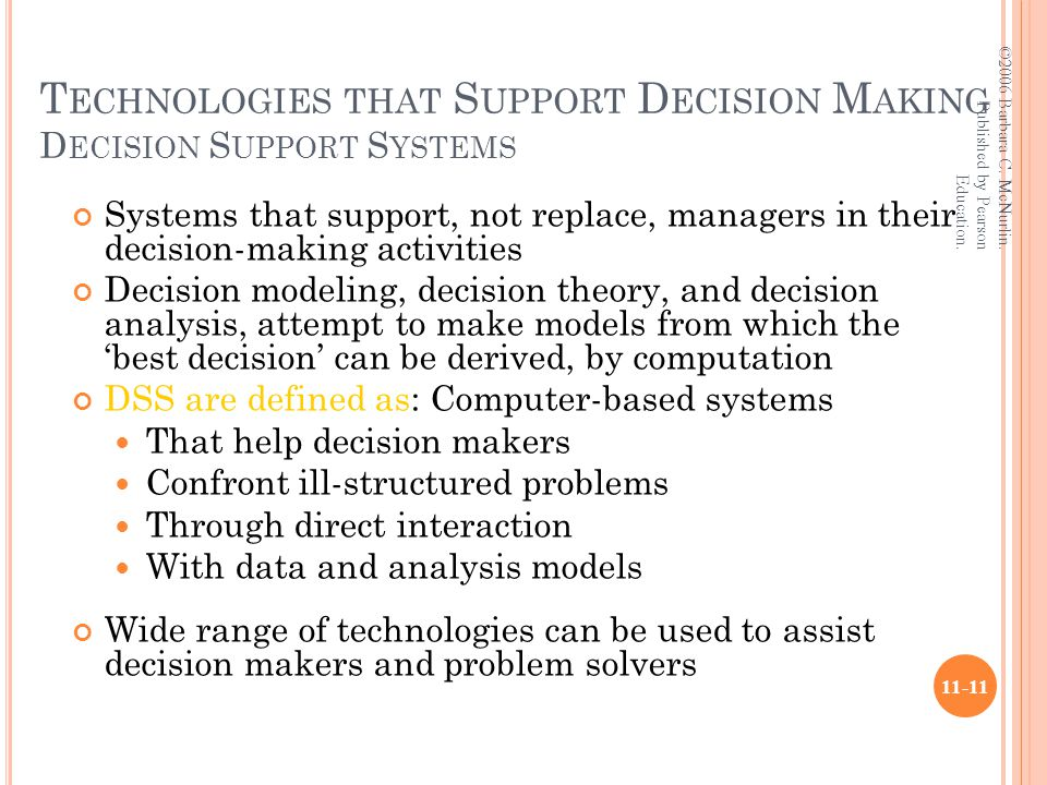 T ECHNOLOGIES THAT S UPPORT D ECISION M AKING D ECISION S UPPORT S YSTEMS Systems that support, not replace, managers in their decision-making activities Decision modeling, decision theory, and decision analysis, attempt to make models from which the 'best decision' can be derived, by computation DSS are defined as: Computer-based systems That help decision makers Confront ill-structured problems Through direct interaction With data and analysis models Wide range of technologies can be used to assist decision makers and problem solvers ©2006 Barbara C.