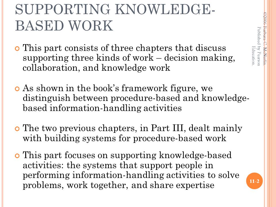 PART IV: SYSTEMS FOR SUPPORTING KNOWLEDGE- BASED WORK This part consists of three chapters that discuss supporting three kinds of work – decision making, collaboration, and knowledge work As shown in the book's framework figure, we distinguish between procedure-based and knowledge- based information-handling activities The two previous chapters, in Part III, dealt mainly with building systems for procedure-based work This part focuses on supporting knowledge-based activities: the systems that support people in performing information-handling activities to solve problems, work together, and share expertise ©2006 Barbara C.