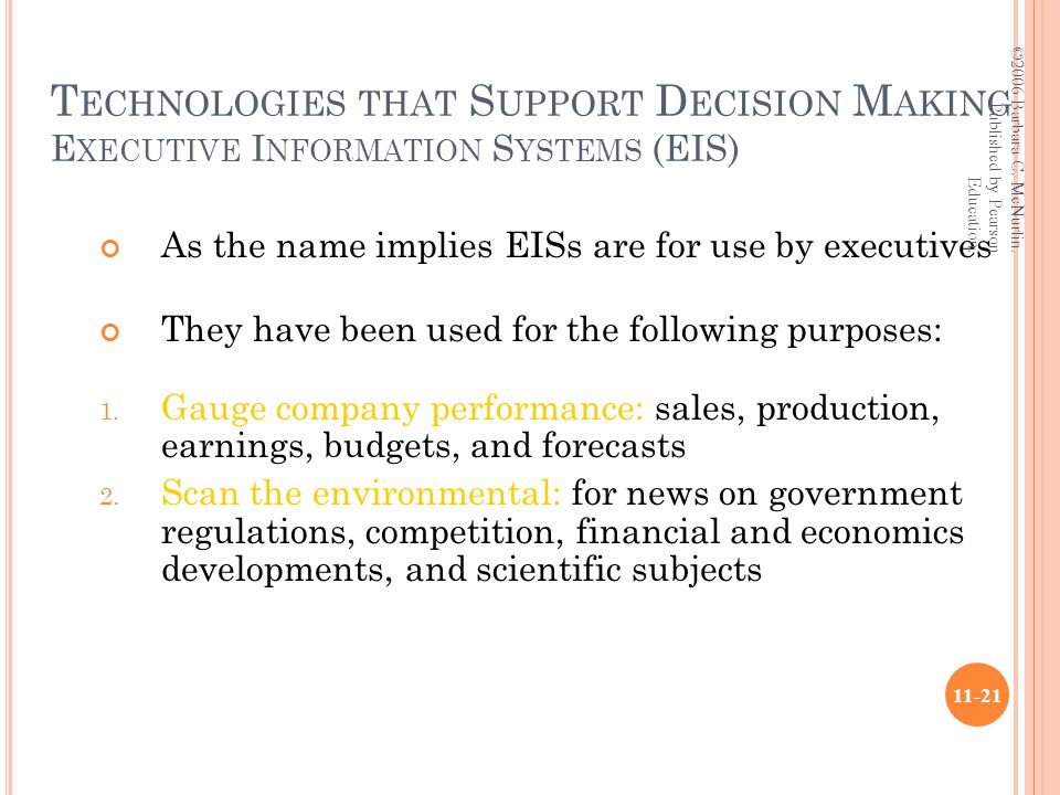 T ECHNOLOGIES THAT S UPPORT D ECISION M AKING E XECUTIVE I NFORMATION S YSTEMS (EIS) As the name implies EISs are for use by executives They have been used for the following purposes: 1.