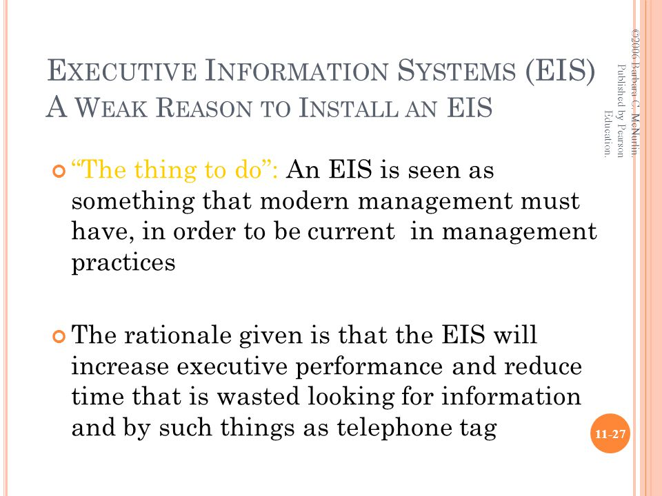 E XECUTIVE I NFORMATION S YSTEMS (EIS) A W EAK R EASON TO I NSTALL AN EIS The thing to do : An EIS is seen as something that modern management must have, in order to be current in management practices The rationale given is that the EIS will increase executive performance and reduce time that is wasted looking for information and by such things as telephone tag ©2006 Barbara C.