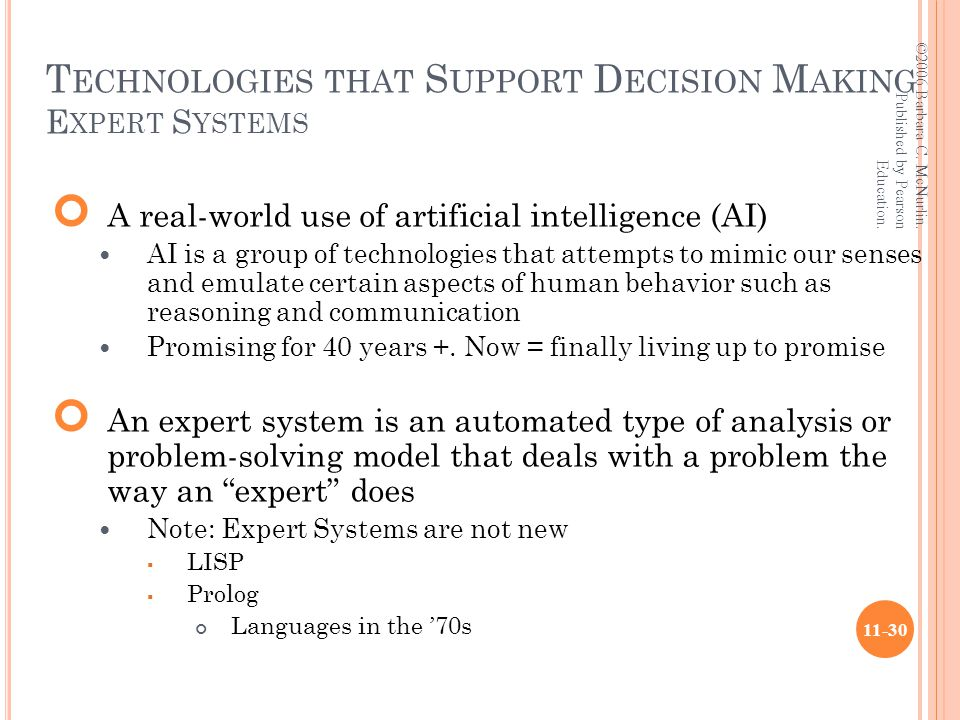 T ECHNOLOGIES THAT S UPPORT D ECISION M AKING E XPERT S YSTEMS A real-world use of artificial intelligence (AI) AI is a group of technologies that attempts to mimic our senses and emulate certain aspects of human behavior such as reasoning and communication Promising for 40 years +.