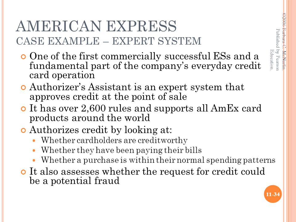 AMERICAN EXPRESS CASE EXAMPLE – EXPERT SYSTEM One of the first commercially successful ESs and a fundamental part of the company's everyday credit card operation Authorizer's Assistant is an expert system that approves credit at the point of sale It has over 2,600 rules and supports all AmEx card products around the world Authorizes credit by looking at: Whether cardholders are creditworthy Whether they have been paying their bills Whether a purchase is within their normal spending patterns It also assesses whether the request for credit could be a potential fraud ©2006 Barbara C.