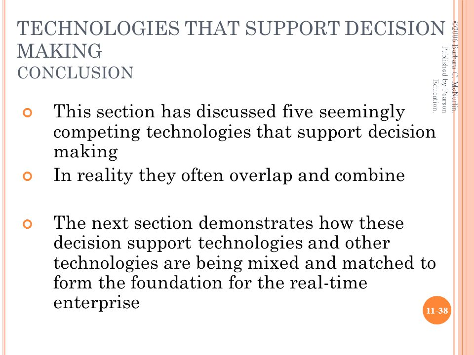 TECHNOLOGIES THAT SUPPORT DECISION MAKING CONCLUSION This section has discussed five seemingly competing technologies that support decision making In reality they often overlap and combine The next section demonstrates how these decision support technologies and other technologies are being mixed and matched to form the foundation for the real-time enterprise ©2006 Barbara C.