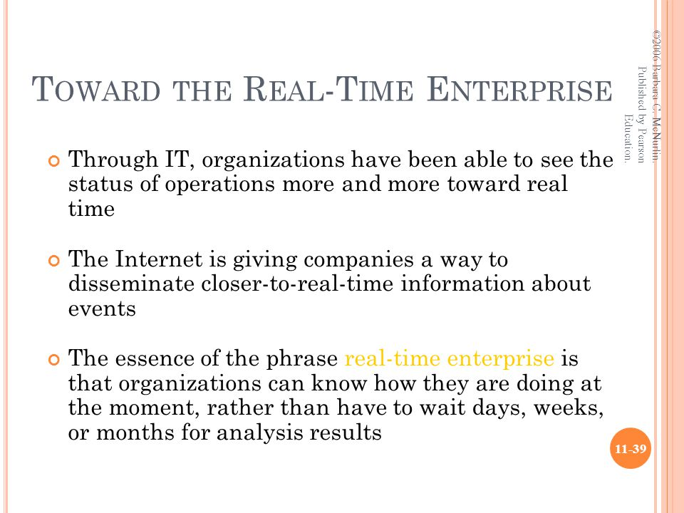 T OWARD THE R EAL -T IME E NTERPRISE Through IT, organizations have been able to see the status of operations more and more toward real time The Internet is giving companies a way to disseminate closer-to-real-time information about events The essence of the phrase real-time enterprise is that organizations can know how they are doing at the moment, rather than have to wait days, weeks, or months for analysis results ©2006 Barbara C.
