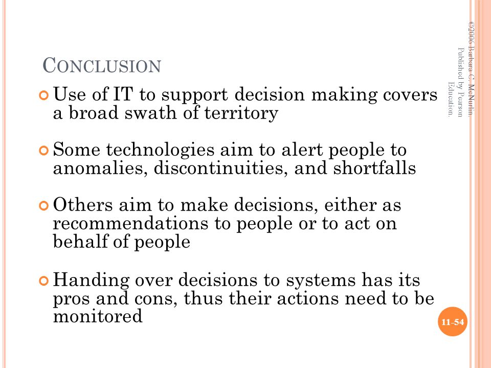 C ONCLUSION Use of IT to support decision making covers a broad swath of territory Some technologies aim to alert people to anomalies, discontinuities, and shortfalls Others aim to make decisions, either as recommendations to people or to act on behalf of people Handing over decisions to systems has its pros and cons, thus their actions need to be monitored ©2006 Barbara C.