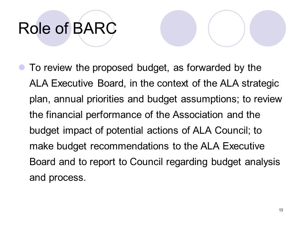 19 Role of BARC To review the proposed budget, as forwarded by the ALA Executive Board, in the context of the ALA strategic plan, annual priorities and budget assumptions; to review the financial performance of the Association and the budget impact of potential actions of ALA Council; to make budget recommendations to the ALA Executive Board and to report to Council regarding budget analysis and process.