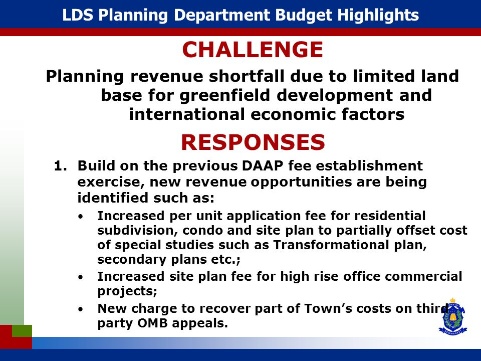 LDS Planning Department Budget Highlights CHALLENGE Planning revenue shortfall due to limited land base for greenfield development and international economic factors RESPONSES 1.Build on the previous DAAP fee establishment exercise, new revenue opportunities are being identified such as: Increased per unit application fee for residential subdivision, condo and site plan to partially offset cost of special studies such as Transformational plan, secondary plans etc.; Increased site plan fee for high rise office commercial projects; New charge to recover part of Town's costs on third party OMB appeals.