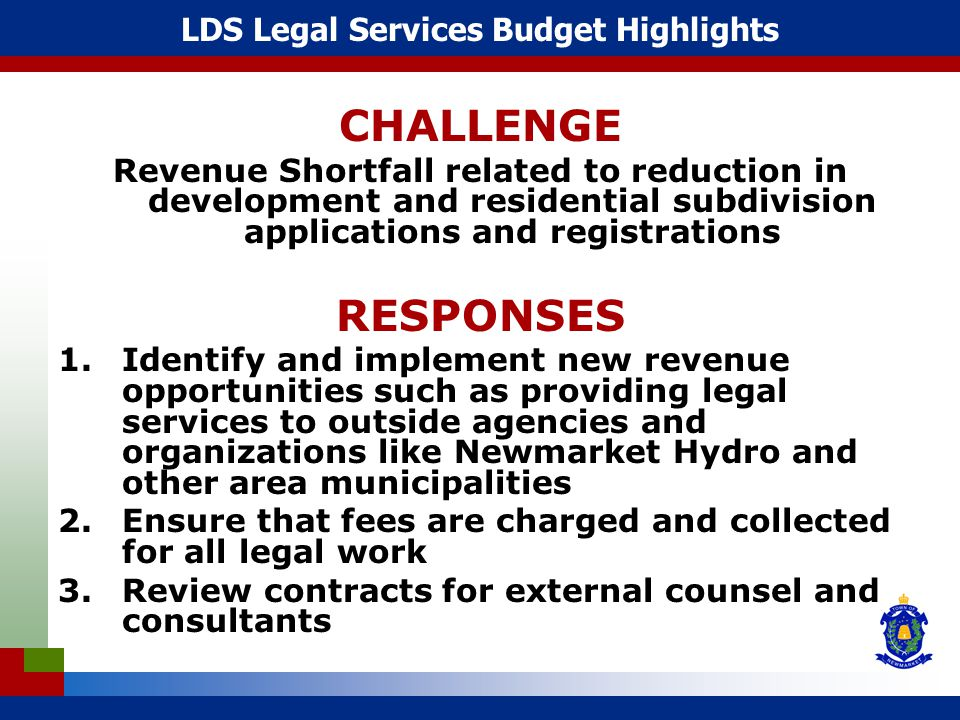 LDS Legal Services Budget Highlights CHALLENGE Revenue Shortfall related to reduction in development and residential subdivision applications and registrations RESPONSES 1.Identify and implement new revenue opportunities such as providing legal services to outside agencies and organizations like Newmarket Hydro and other area municipalities 2.Ensure that fees are charged and collected for all legal work 3.Review contracts for external counsel and consultants