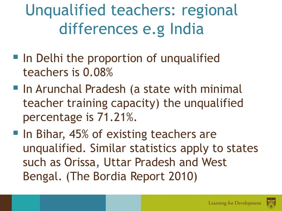 Unqualified teachers: regional differences e.g India  In Delhi the proportion of unqualified teachers is 0.08%  In Arunchal Pradesh (a state with mi